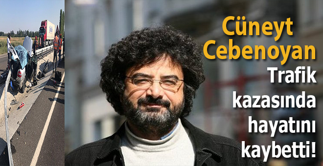 Cüneyt Cebenoyan trafik kazasında hayatını kaybetti!
