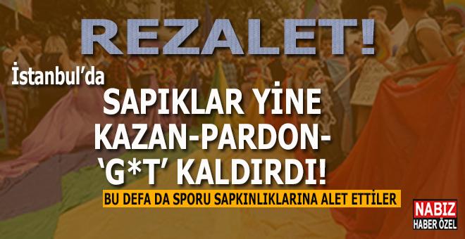 Sapıklar İstanbul'da yine kazan kaldırdı!