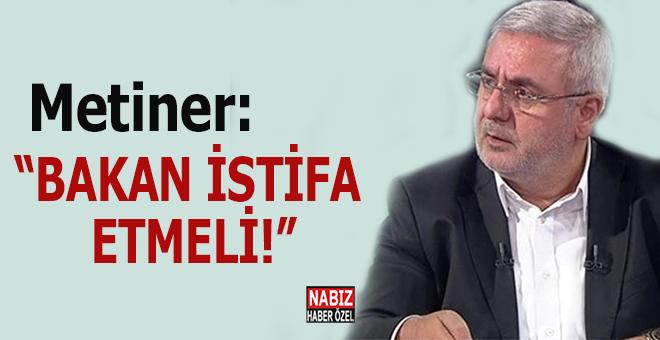 Mehmet Metiner: Bakan istifa etmeli!