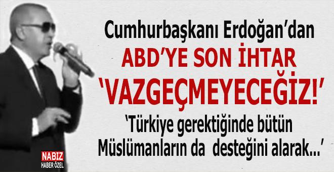 """Cumhurbaşkanı Erdoğan ABD'ye meydan okudu; """"Vazgeçmeyeceğiz, herkes hesabını buna göre yapsın!"""""""