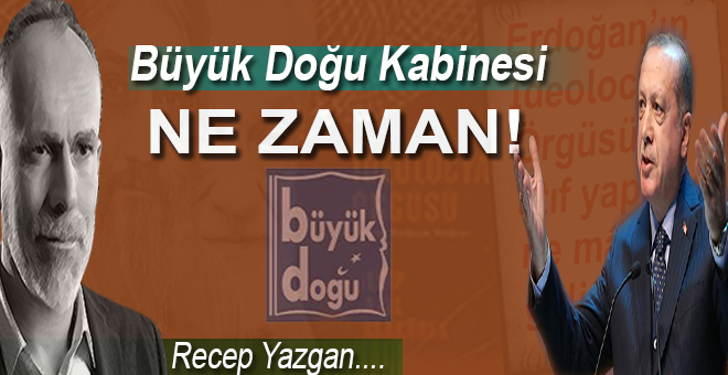 Recep Yazgan: Büyük Doğu Kabinesi ne zaman!