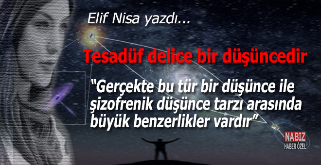 Elif Nisa yazdı; Tesadüf delice bir düşüncedir!