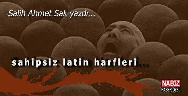 Salih Ahmet Sak yazdı; sahipsiz latin harfleri...