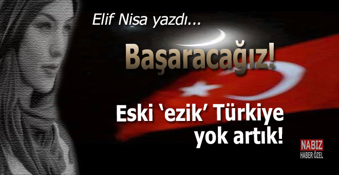 """Elif Nisa yazdı; Başaracağız... Eski """"ezik"""" Türkiye yok artık!"""
