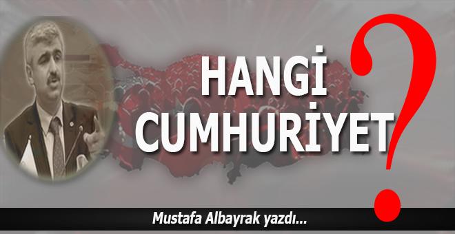 Mustafa Albayrak yazdı; Hangi Cumhuriyet?