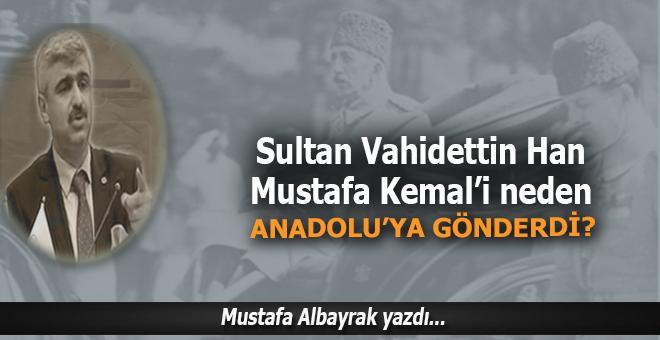 Mustafa Albayrak yazdı; Sultan Vahideddin Mustafa Kemal'i Anadolu'ya Neden Gönderdi?