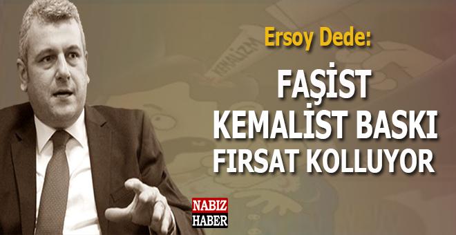 Ersoy Dede: Faşist Kemalist baskı fırsat kolluyor!