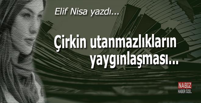 Elif Nisa yazdı; Çirkin utanmazlıkların yaygınlaşması...