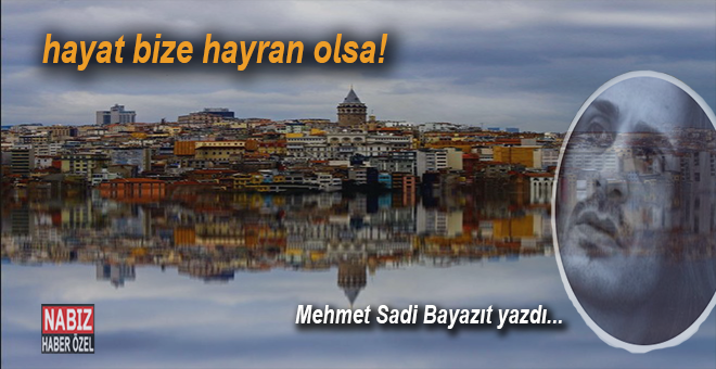 Mehmet Sadi Bayazıt yazdı; hayat bize hayran olsa...