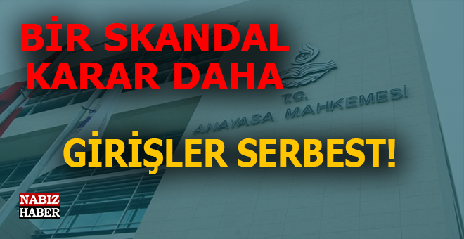Anayasa Mahkemesi'nden bir skandal karar daha; Girişler serbest!