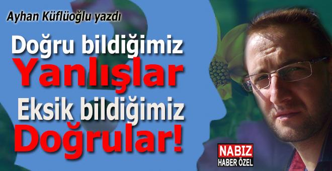 Ayhan Küflüoğlu yazdı; Doğru bildiğimiz Yanlışlar ve Eksik bildiğimiz Doğrular