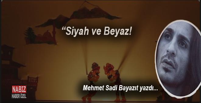 """Mehmet Sadi Bayazıt yazdı; """"Siyah ve Beyaz..."""""""
