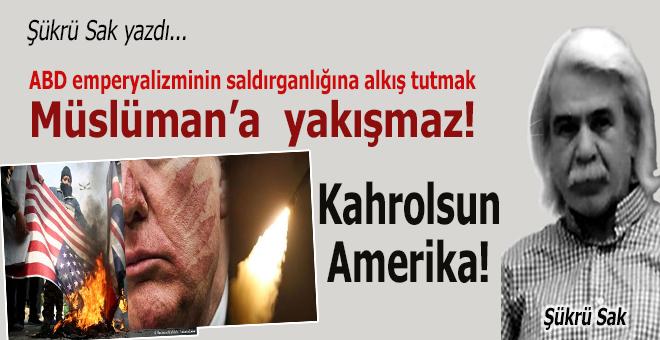 Şükrü Sak yazdı; ABD emperyalizminin saldırganlığına alkış tutmak Müslüman'a yakışmaz!