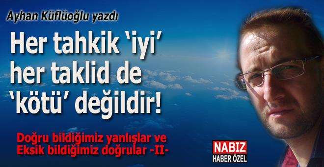 Ayhan Küflüoğlu yazdı; Her tahkik, 'iyi' ve her taklid de, 'kötü' değildir