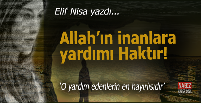 Elif Nisa yazdı; Allah'ın inananlara yardımı haktır!