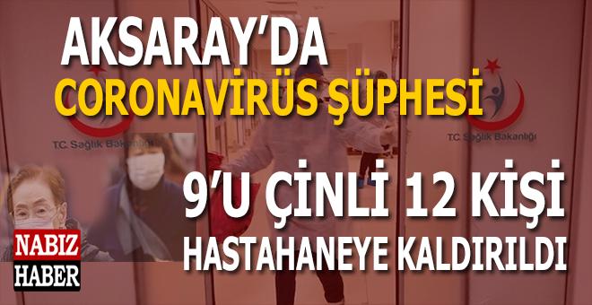 Aksaray'da coronavirüs şüphesi; 9'u Çinli, 12 kişi hastahaneye kaldırıldı!