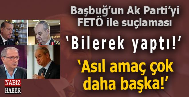 Başbuğ'un Ak Parti'yi FETÖ ile suçlaması; Operasyon daha derin, asıl amaç çok daha başka!
