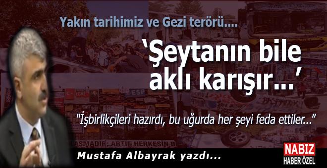 Mustafa Albayrak yazdı; Yakın tarihimiz ve Gezi terörü...