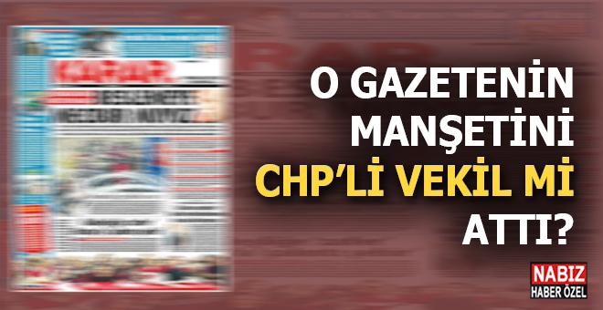 O gazetenin manşetini CHP'li vekil mi attı?
