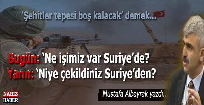 """Mustafa Albayrak, Bugün """"ne işimiz var Suriye'de?"""" diyenler, yarın çekilsek, """"niye çekildiniz?"""" derler!"""