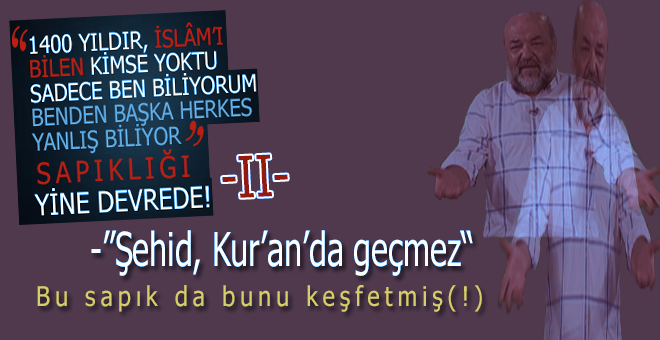 """Bu sapık da, """"Kur'an'da şehid kelimesi-kavramının geçmediğini""""(!) keşfetmiş(!)"""