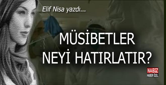 Elif Nisa yazdı; Müsibetler neyi hatırlatır?