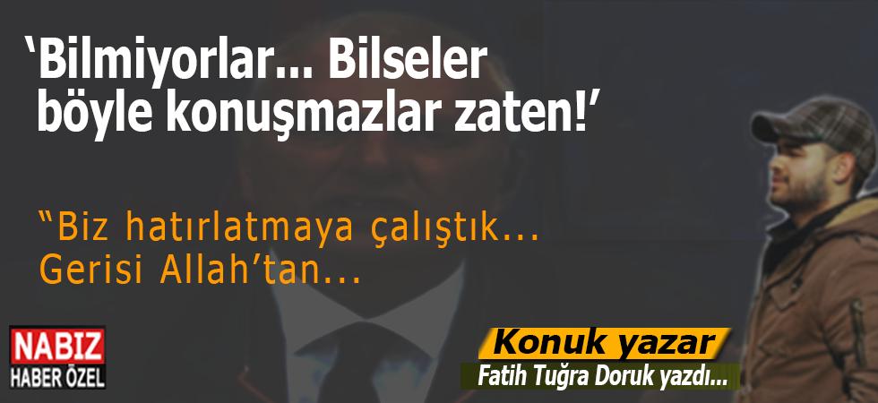 """Fatih Tuğra Doruk yazdı; """"Bilmiyorlar... Bilseler, böyle konuşmazlar zaten..."""""""