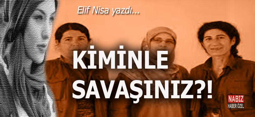 Elif Nisa yazdı; Kiminle savaşınız?..