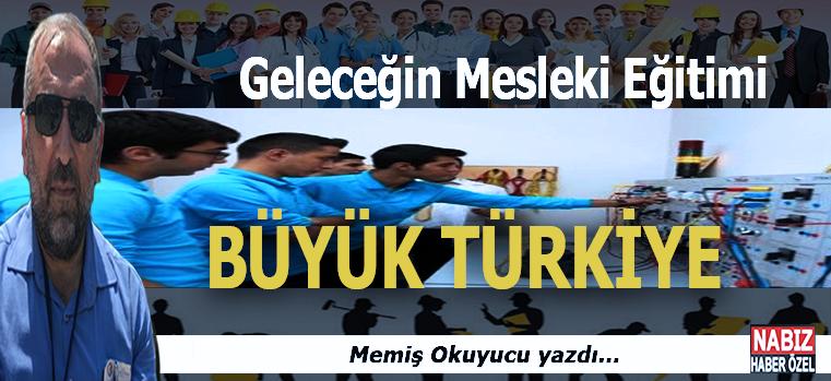 Memiş Okuyucu yazdı; Geleceğin Mesleki Eğitimi; Büyük Türkiye...