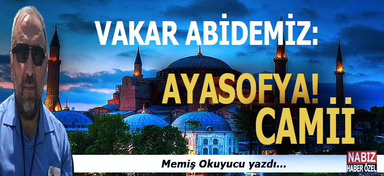 Memiş Okuyucu yazdı; Vakar abidemiz; Ayasofya Camii...