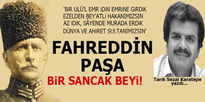 Tarık Sezai Karatepe yazdı; Fahreddin Paşa; Bir Sancak Beyi!