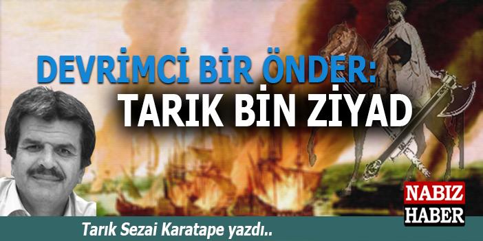 Tarık Sezai Karatepe yazdı; Devrimci Bir Önder; Tarık Bin Ziyad!