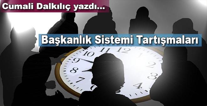 Cumali Dalkılıç yazdı; Başkanlık sistemi tartışmaları!