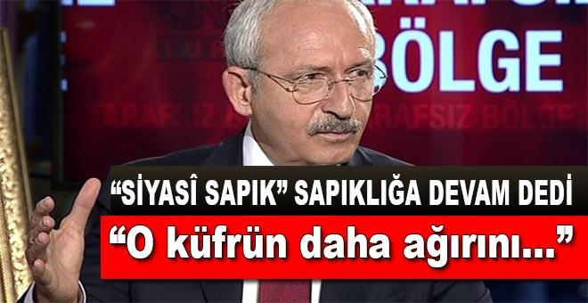 Siyasî sapık Kılıçdaroğlu o küfrün daha ağırını edecekmiş