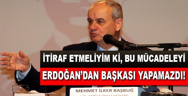 İlker Başbuğ: Bu mücadeleyi Cumhurbaşkanı Erdoğan'dan iyi kimse yapamazdı