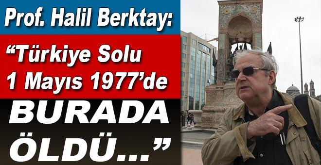 """Halil Berktay: """"Türkiye solu,1 Mayıs 1977'de Taksim'de öldü!"""""""