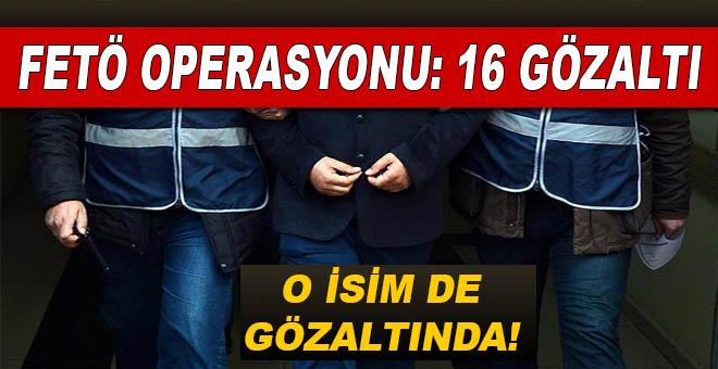 FETÖ operasyonu; 16 kişi gözaltında!