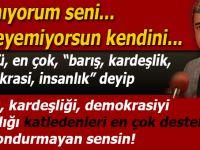 """""""Barışı, kardeşliği, insanlığı, demokrasiye katleden sensin!"""""""