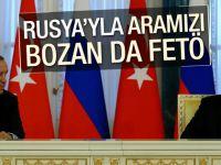 Rusya ile ilişkilerimizi bozan da FETÖ