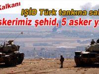 Fırat Kalkanı; IŞİD Türk tankına saldırdı; 3 askerimiz şehit oldu