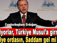 """Erdoğan; """"Türkiye Musul'a girmesin, sen niye ordasın, Saddam gel mi dedi bunlara!"""""""