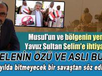 """""""Musul'un ve bölgenin yeni bir Yavuz Sultan Selim'e ihtiyacı var!"""""""