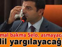 Mal mal bakma Selo, asmayacağız... Adil yargılayacağız!