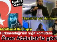 Ömer Abdullah'la -Abdülhamid Han Tugayları Komutanı- Türkmendağı'nı konuştuk!