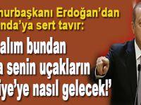"""Cumhurbaşkanı Erdoğan; """"Bakalım bundan sonra senin uçakların Türkiye'ye nasıl gelecek!"""""""