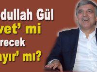 """Abdullah Gül """"evet"""" mi verecek, """"hayır"""" mı?"""