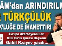 """Gabil Rzayev yazdı; """"İslâm'dan arındırılmış bir Türkçülük, Türklüğe de ihanettir!"""""""