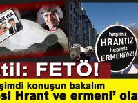 """Hrant Dink'in katili; FETÖ! Hadi şimdi konuşun bakalım, """"hepiniz Hrant ve Ermeni"""" olanlar!"""