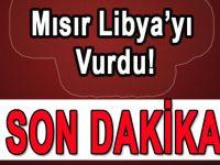 Mısır Libya'yı vurdu!