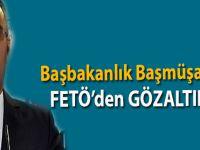 Başbakanlık Başmüşaviri FETÖ'den gözaltında!